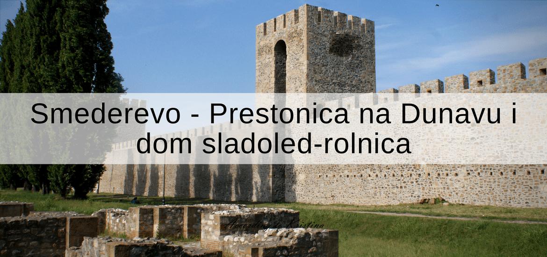 Smederevo Prestonica na Dunavu i dom sladoled-rolnica © According to Kristina